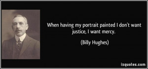 ... my portrait painted I don't want justice, I want mercy. - Billy Hughes