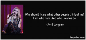 Why should I care what other people think of me? I am who I am. And ...