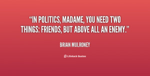 In politics, madame, you need two things: friends, but above all an ...