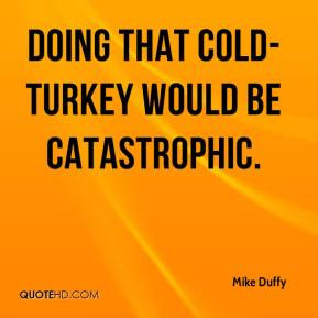 Mike Duffy - Doing that cold-turkey would be catastrophic.