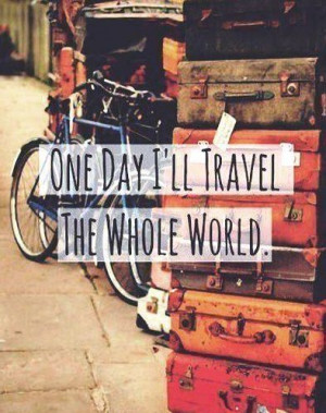 One day I'll travel the whole world .