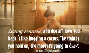 who doesn't love you back is like hugging a cactus. The tighter you ...
