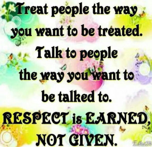 Treat others as you want to be treated.Good things will come...