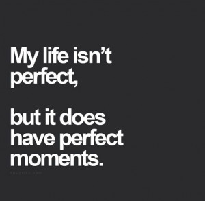 My life isn't perfect, but it does have perfect moments.