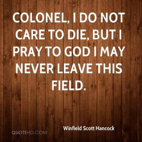 Winfield Scott Hancock - Colonel, I do not care to die, but I pray to ...