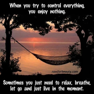 Give God control then enjoy and relax!