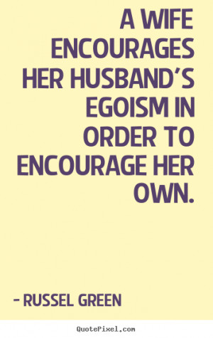 ... encourages her husband's egoism in order to encourage her own