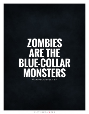 Zombies are the blue-collar monsters Picture Quote #1