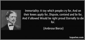 Immortality: A toy which people cry for, And on their knees apply for ...