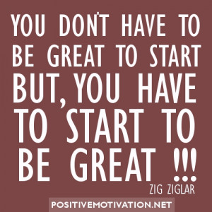 ... TO BE GREAT TO START BUT, YOU HAVE TO START TO BE GREAT. ZIG ZIGLAR