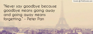 "... goodbye means going away and going away means forgetting."" - Peter"