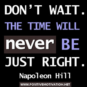 Time Quotes - Don't wait. The time will never be just right ...