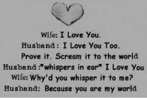 you wife why d you whisper it to me husband because you are my world