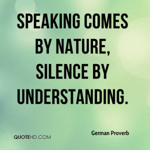 Speaking comes by nature, silence by understanding.