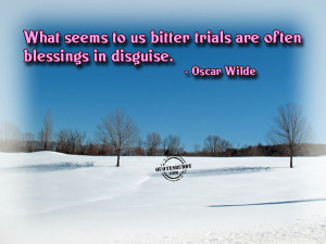 ... to us bitter trials are often blessings In disguise ~ Blessing Quote