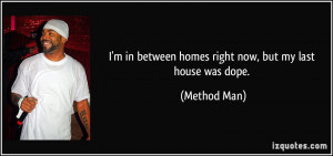 ... in between homes right now, but my last house was dope. - Method Man
