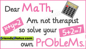 Dear math, Am not therapist so solve your own problems.