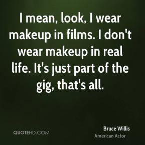 bruce-willis-bruce-willis-i-mean-look-i-wear-makeup-in-films-i-dont ...