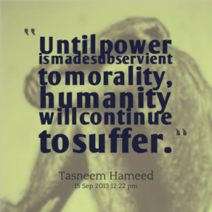 Until power is made subservient to morality, humanity will continue to ...