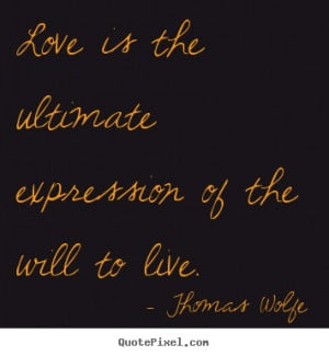 ultimate expression of the will to live thomas wolfe more love quotes ...