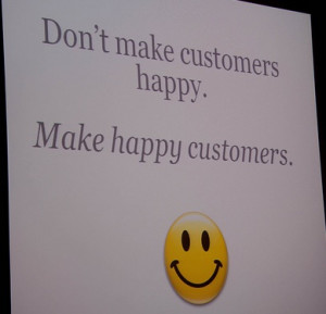 ... Shah BoS2010 Quote: Don't make customers happy. Make happy customers