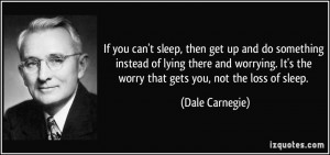 ... It's the worry that gets you, not the loss of sleep. - Dale Carnegie