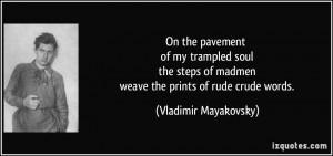 ... of madmen weave the prints of rude crude words. - Vladimir Mayakovsky