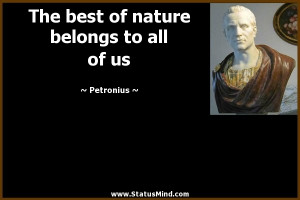 The best of nature belongs to all of us Petronius Quotes