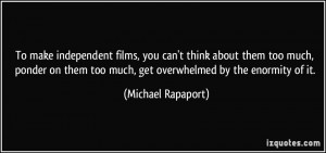 To make independent films, you can't think about them too much, ponder ...