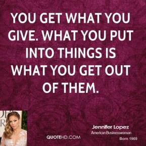 ... -lopez-jennifer-lopez-you-get-what-you-give-what-you-put-into.jpg