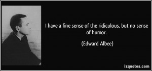 have a fine sense of the ridiculous, but no sense of humor. - Edward ...