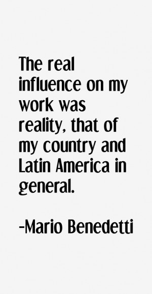 Mario Benedetti Quote The Real Influence On My Work Was Reality