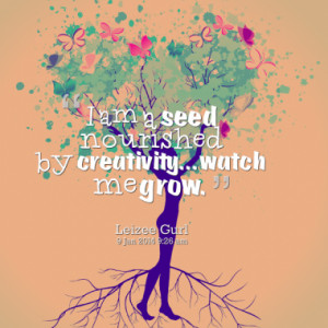 am a seed nourished by creativity watch me grow quotes from leilani ...