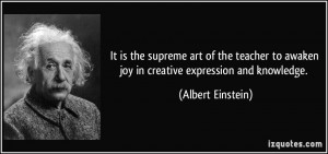 ... teacher to awaken joy in creative expression and knowledge. - Albert