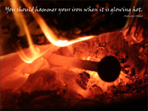 You should hammer your iron when it is glowing hot. Publius Syrus
