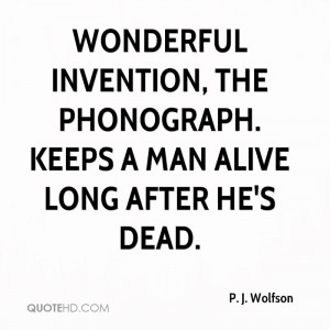 Wonderful invention, the phonograph. Keeps a man alive long after he's ...