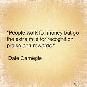 People work for money but go the extra mile for recognition, praise ...