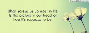 What screws us up most in life is the picture in our head of how it's ...