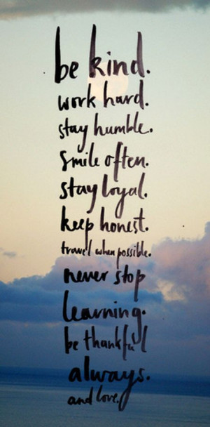 Be kind, work hard, stay humble, smile often, stay loyal, keep honest ...