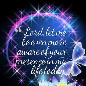 Quotes Picture: lord, let me be even more aware of your presence in my ...