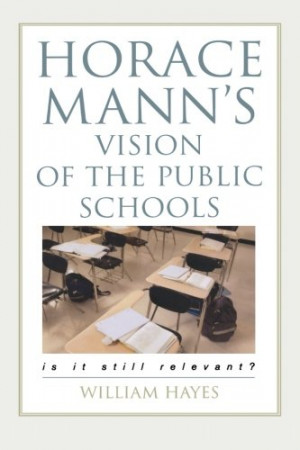 Horace Mann's Vision of the Public Schools: Is it Still Relevant?