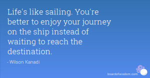 Life's like sailing. You're better to enjoy your journey on the ship ...