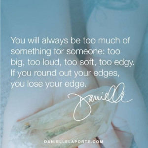You will always be too much of something to someone: too big, too loud ...
