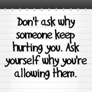 Don't ask why someone keep hurting you