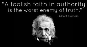faith in authority is the worst enemy of truth.