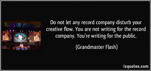 Do not let any record company disturb your creative flow. You are not ...