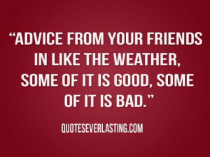 Advice from your friends in like the weather, some of it is good, some ...