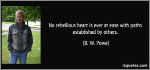 No rebellious heart is ever at ease with paths established by others ...