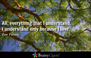 ... that I understand, I understand only because I love. - Leo Tolstoy