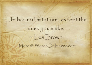 Life has no limitations, except the ones you make. les brown quotes